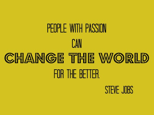 People with passion can change the world for the better. Steve Jobs.