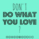 Do what you love?