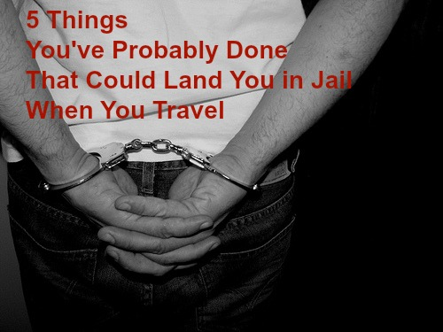 5 Things You've Probably Done That Could Get You Arrested While Traveling